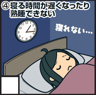 <4>寝る時間が遅くなったり、熟睡できない