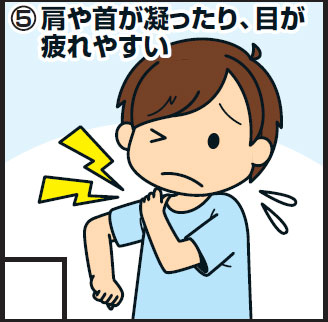 <5>肩や首が凝ったり、目が疲れやすい